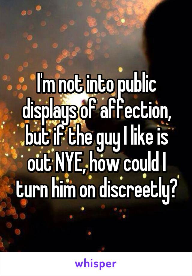 I'm not into public displays of affection, but if the guy I like is out NYE, how could I turn him on discreetly?