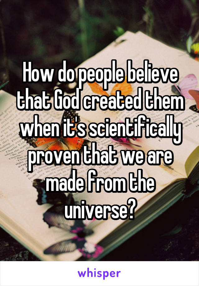 How do people believe that God created them when it's scientifically proven that we are made from the universe?