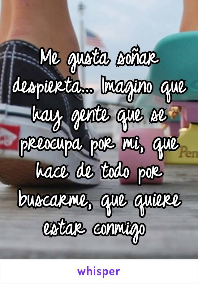 Me gusta soñar despierta... Imagino que hay gente que se preocupa por mi, que hace de todo por buscarme, que quiere estar conmigo