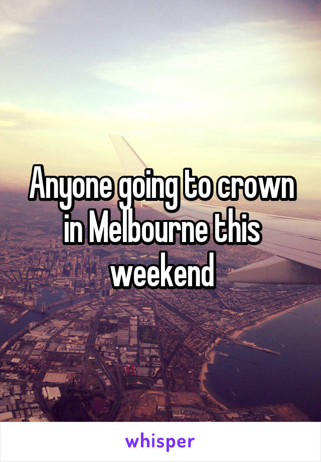 Anyone going to crown in Melbourne this weekend