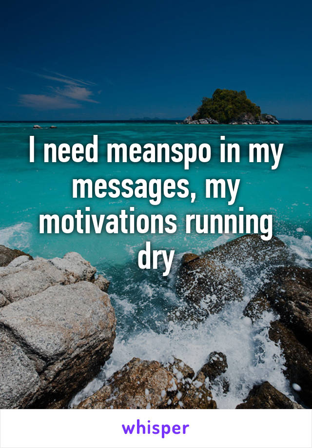 I need meanspo in my messages, my motivations running dry