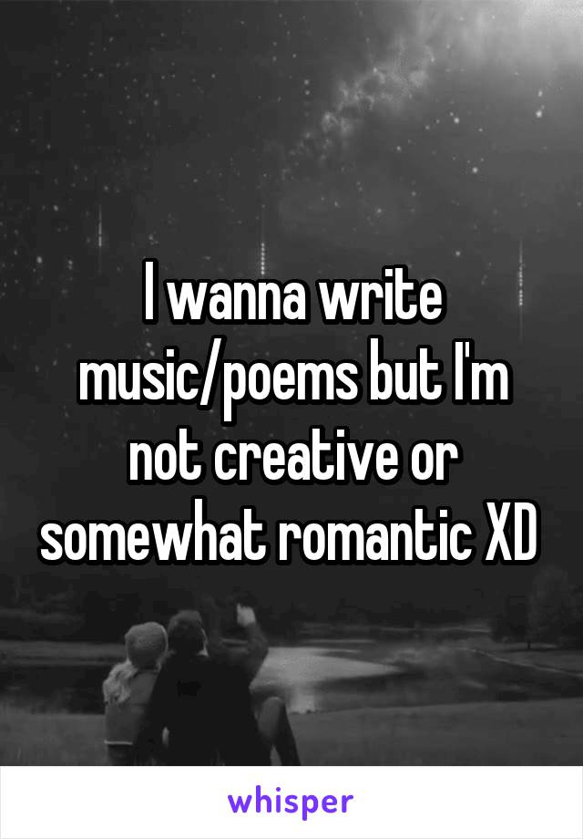 I wanna write music/poems but I'm not creative or somewhat romantic XD