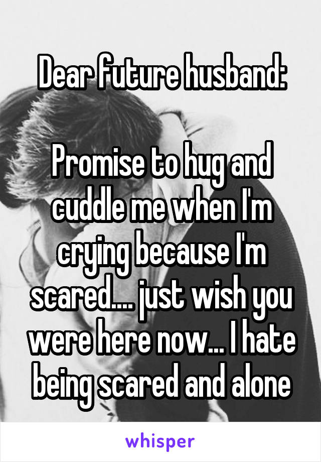 Dear future husband:  Promise to hug and cuddle me when I'm crying because I'm scared.... just wish you were here now... I hate being scared and alone