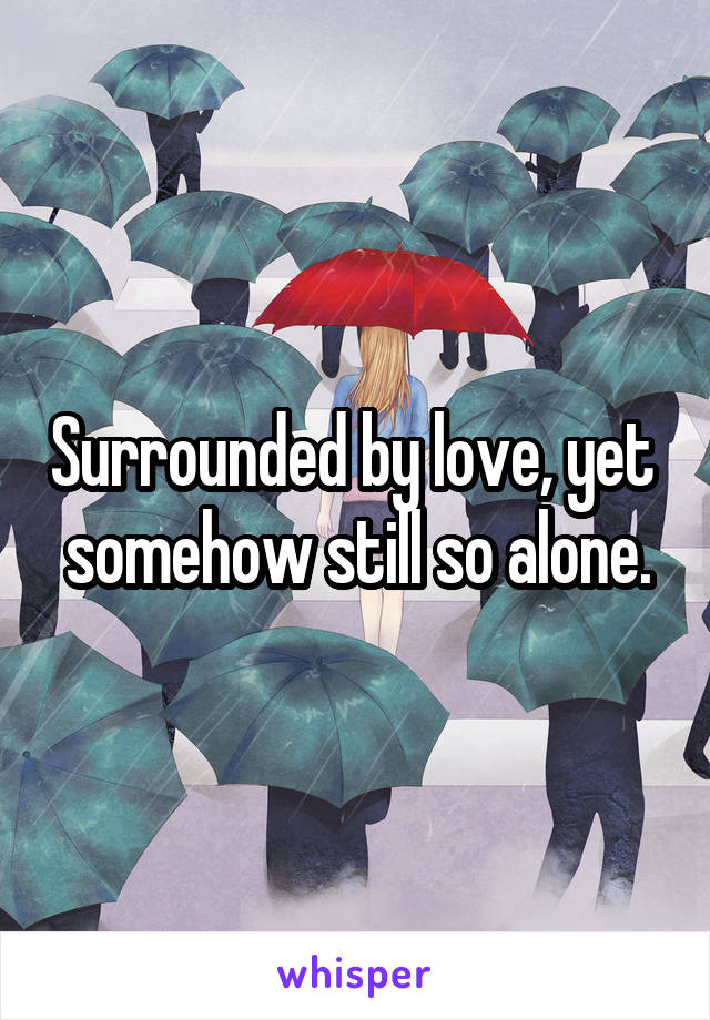 Surrounded by love, yet  somehow still so alone.
