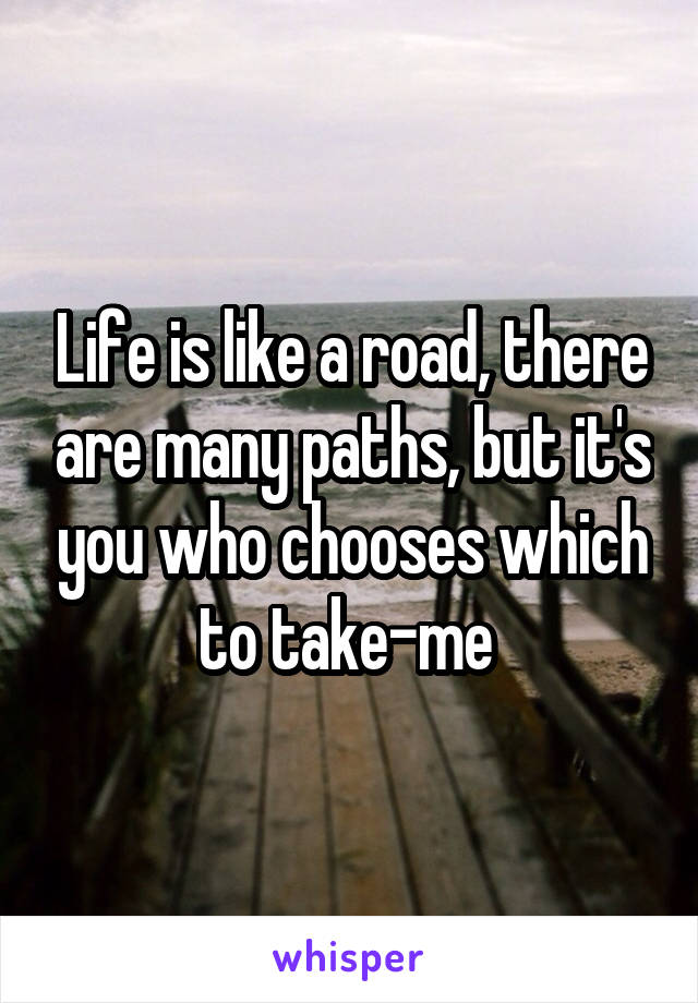 Life is like a road, there are many paths, but it's you who chooses which to take-me