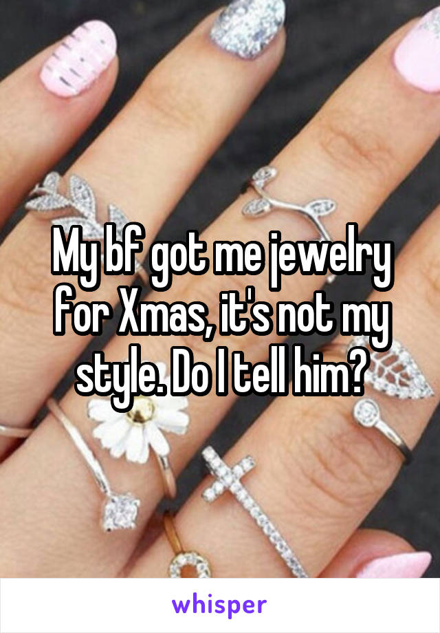 My bf got me jewelry for Xmas, it's not my style. Do I tell him?