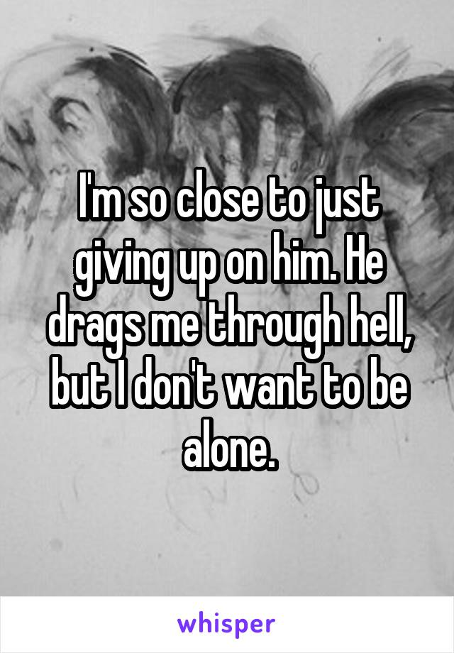 I'm so close to just giving up on him. He drags me through hell, but I don't want to be alone.