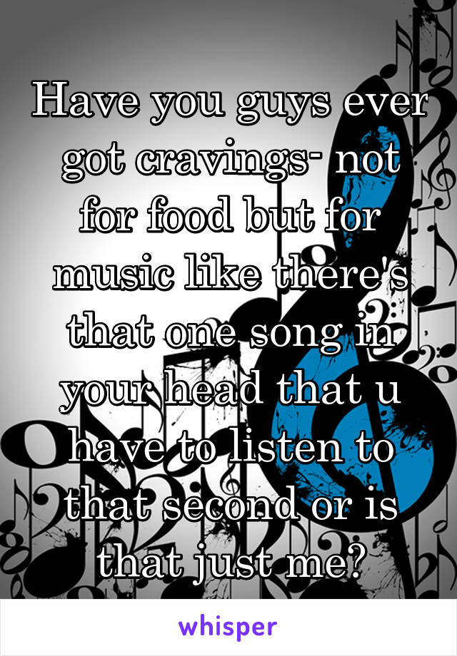 Have you guys ever got cravings- not for food but for music like there's that one song in your head that u have to listen to that second or is that just me?