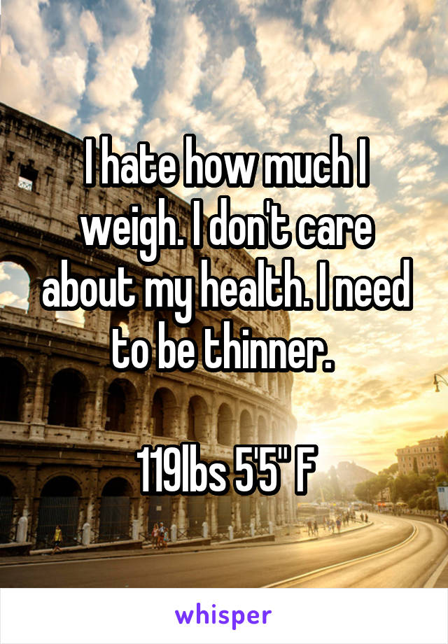 """I hate how much I weigh. I don't care about my health. I need to be thinner.   119lbs 5'5"""" F"""