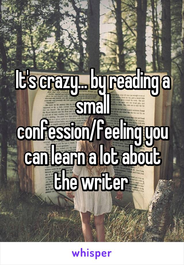 It's crazy... by reading a small confession/feeling you can learn a lot about the writer
