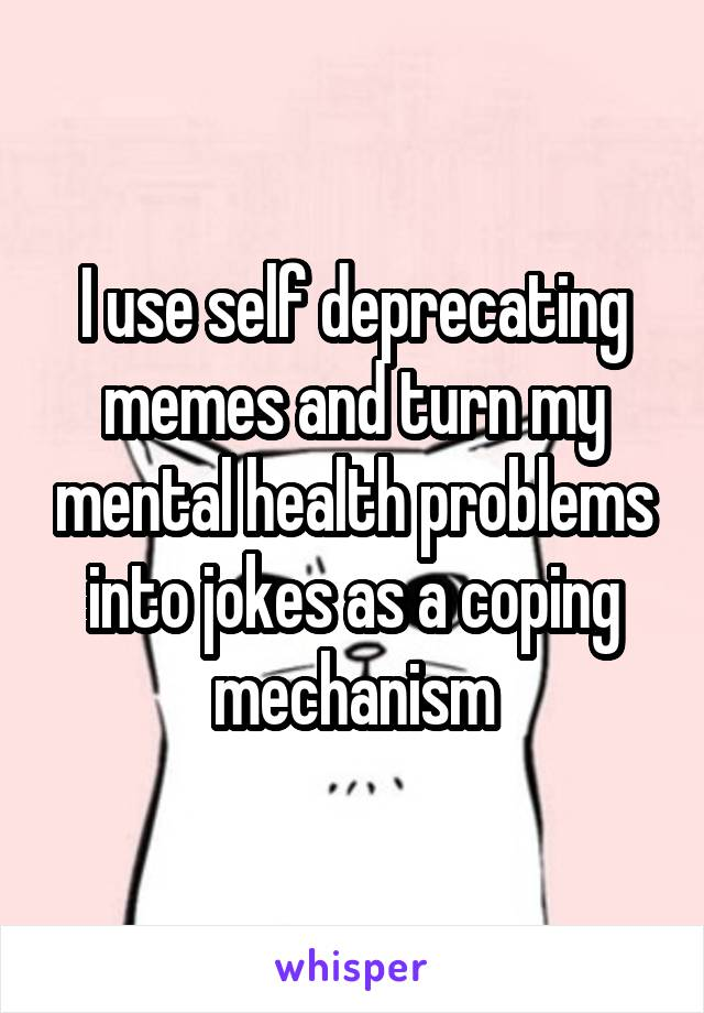 I use self deprecating memes and turn my mental health problems into jokes as a coping mechanism