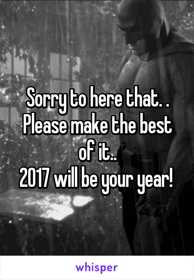 Sorry to here that. . Please make the best of it.. 2017 will be your year!
