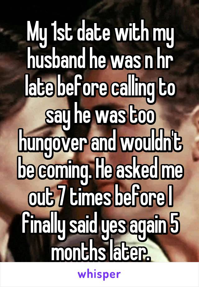 My 1st date with my husband he was n hr late before calling to say he was too hungover and wouldn't be coming. He asked me out 7 times before I finally said yes again 5 months later.