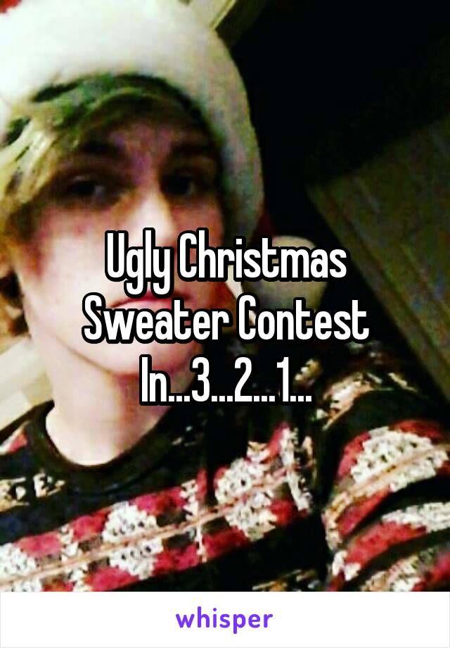 Ugly Christmas Sweater Contest In...3...2...1...