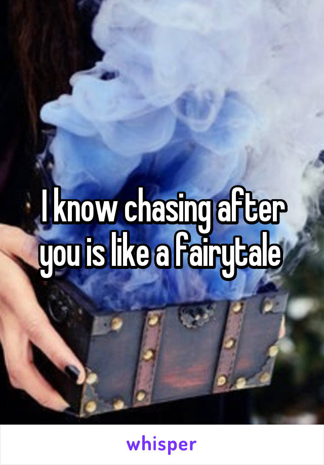 I Know Chasing After You Is Like A Fairytale