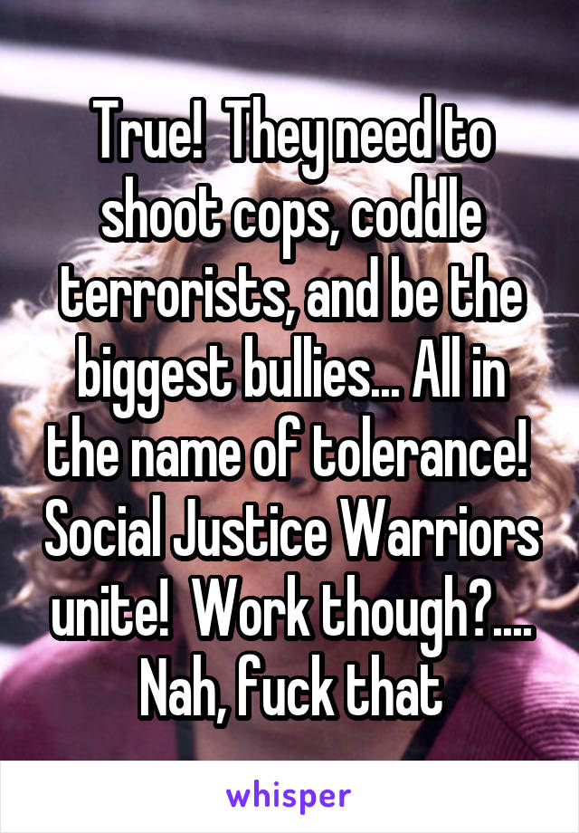 True They Need To Shoot Cops Coddle Terrorists And Be The Biggest
