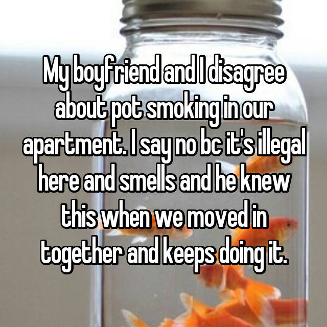 My boyfriend and I disagree about pot smoking in our apartment. I say no bc it's illegal here and smells and he knew this when we moved in together and keeps doing it.