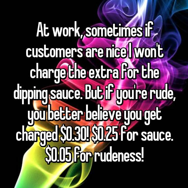 At work, sometimes if customers are nice I won't charge the extra for the dipping sauce. But if you're rude, you better believe you get charged $0.30! $0.25 for sauce. $0.05 for rudeness!