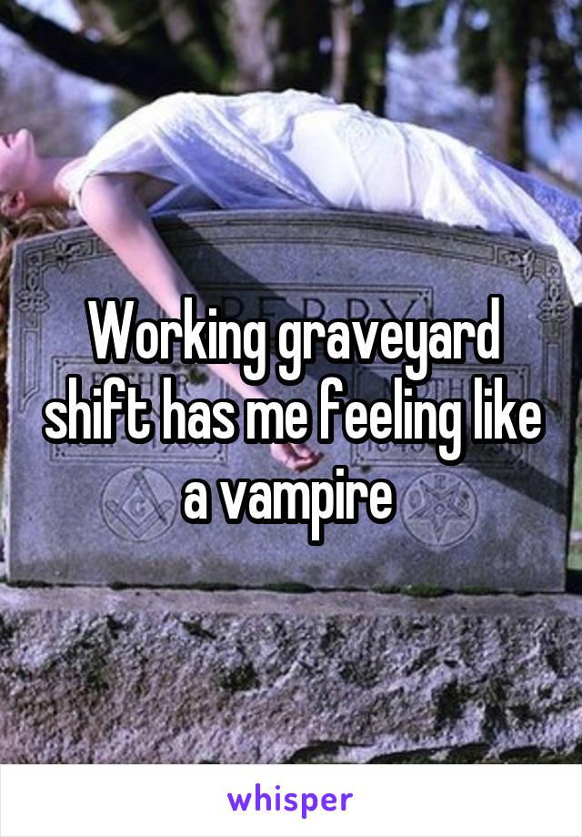 Working graveyard shift has me feeling like a vampire
