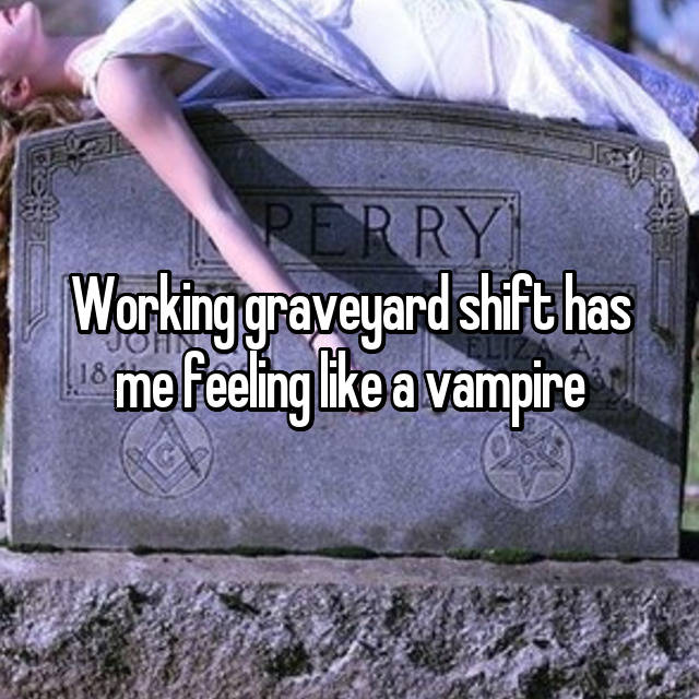 Working graveyard shift has me feeling like a vampire