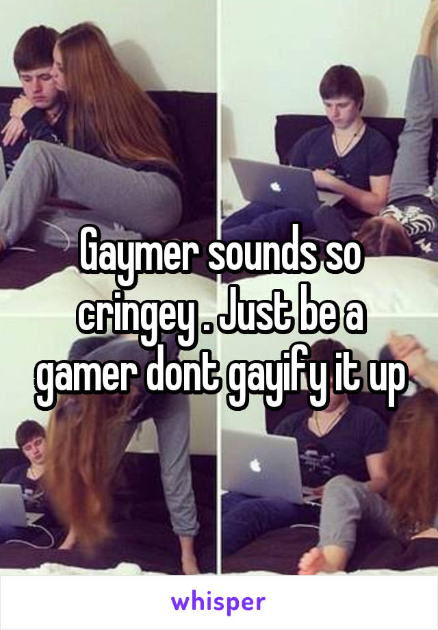 Gaymer sounds so cringey . Just be a gamer dont gayify it up