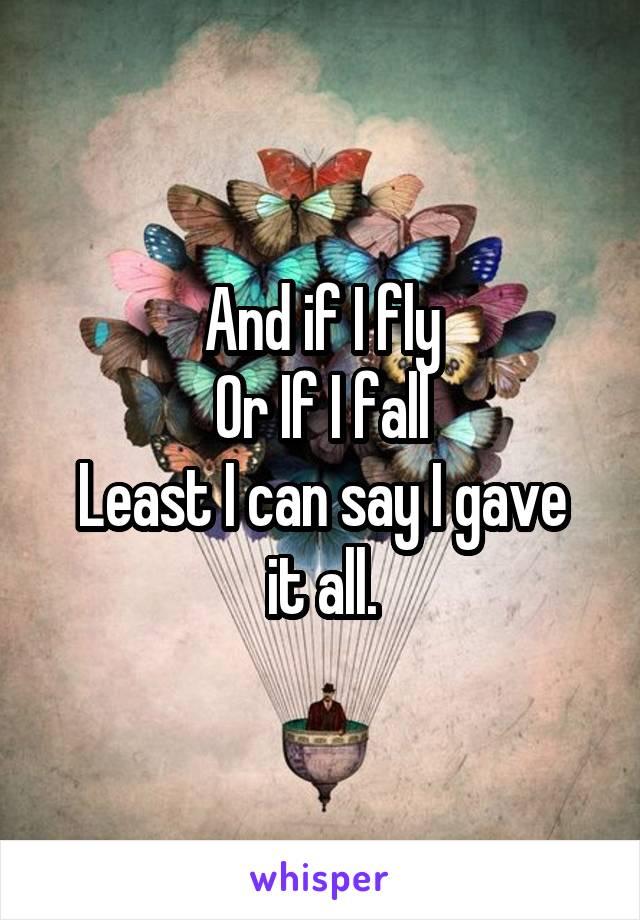 And if I fly Or If I fall Least I can say I gave it all