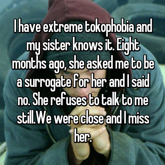 I have extreme tokophobia and my sister knows it. Eight months ago, she asked me to be a surrogate for her and I said no. She refuses to talk to me still.We were close and I miss her.