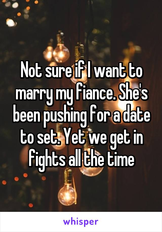 Not sure if I want to marry my fiance. She's been pushing for a date to set. Yet we get in fights all the time