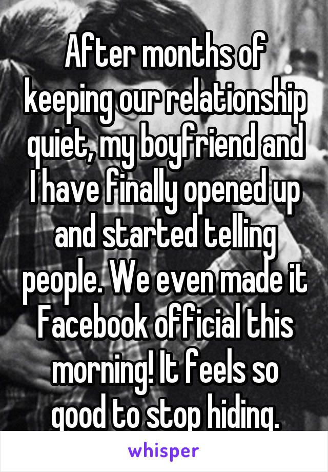 After months of keeping our relationship quiet, my boyfriend and I have finally opened up and started telling people. We even made it Facebook official this morning! It feels so good to stop hiding.