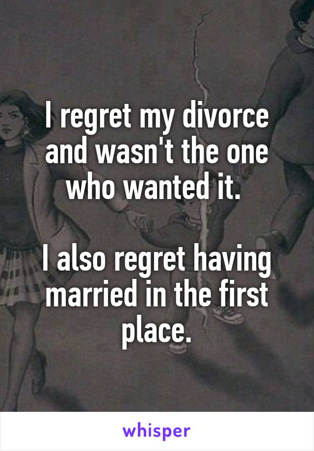 I regret divorcing my husband everyday  It's too late to