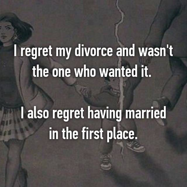 I regret my divorce and wasn't the one who wanted it.   I also regret having married in the first place.