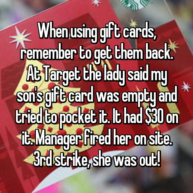 When using gift cards, remember to get them back. At Target the lady said my son's gift card was empty and tried to pocket it. It had $30 on it. Manager fired her on site. 3rd strike, she was out!