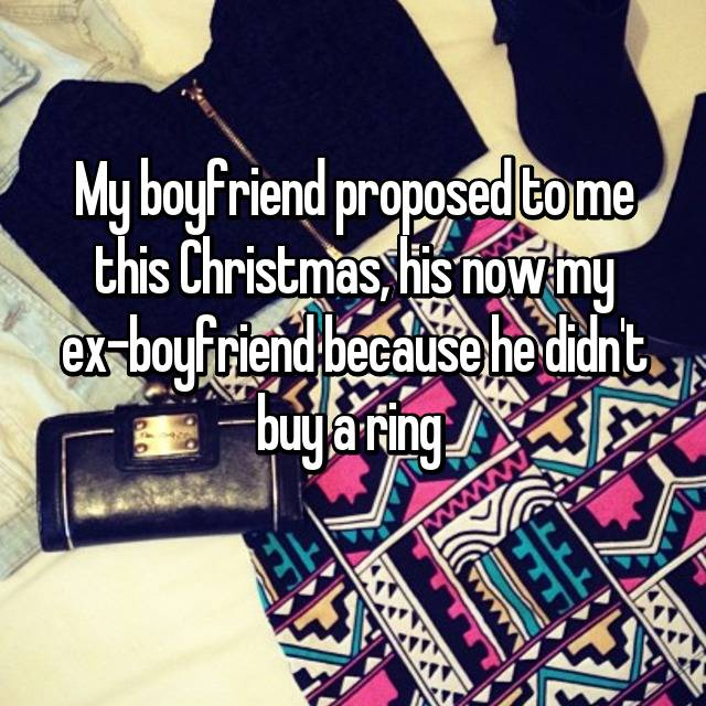 My boyfriend proposed to me this Christmas, his now my ex-boyfriend because he didn't buy a ring