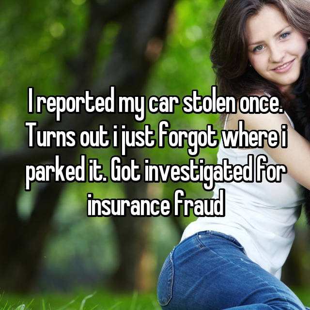 I reported my car stolen once. Turns out i just forgot where i parked it. Got investigated for insurance fraud