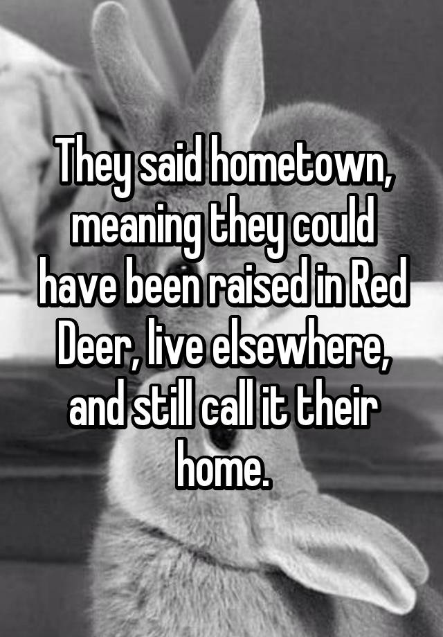 They said hometown, meaning they could have been raised in