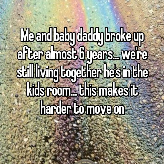Me and baby daddy broke up after almost 6 years... we're still living together he's in the kids room... this makes it harder to move on
