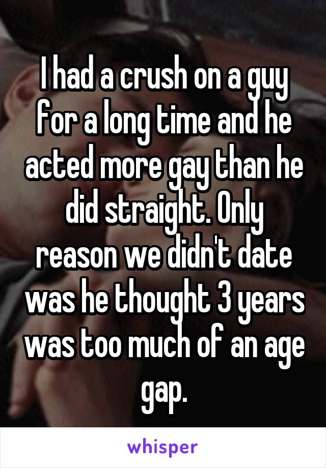 I had a crush on a guy for a long time and he acted more gay than he did straight. Only reason we didn't date was he thought 3 years was too much of an age gap.