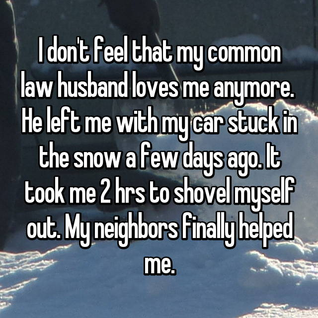 I don't feel that my common law husband loves me anymore.  He left me with my car stuck in the snow a few days ago. It took me 2 hrs to shovel myself out. My neighbors finally helped me.