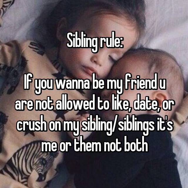 Sibling rule:  If you wanna be my friend u are not allowed to like, date, or crush on my sibling/siblings it's me or them not both