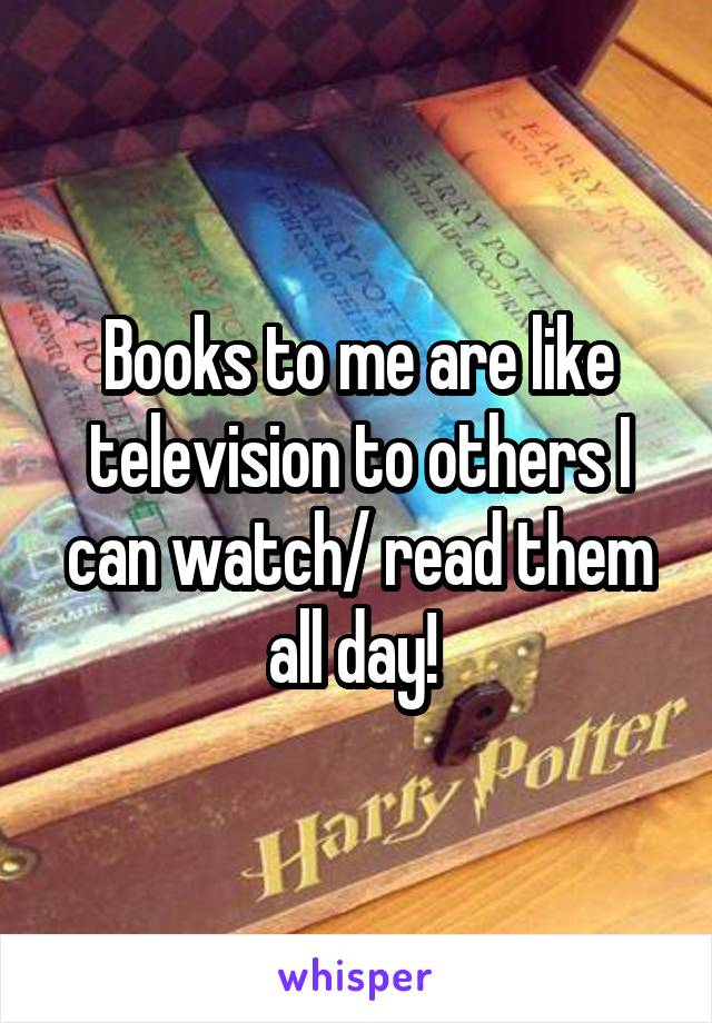 Books to me are like television to others I can watch/ read them all day!