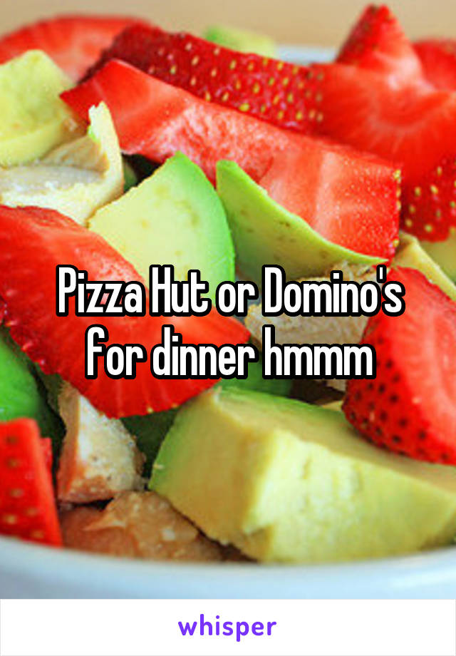Pizza Hut or Domino's for dinner hmmm