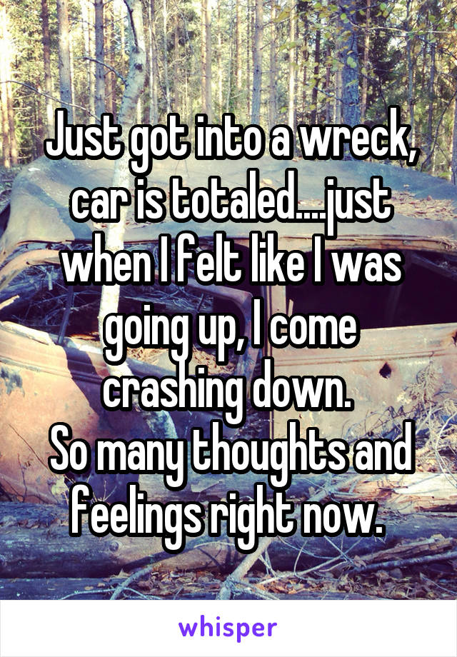 Just got into a wreck, car is totaled....just when I felt like I was going up, I come crashing down.  So many thoughts and feelings right now.
