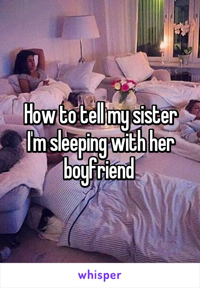 How to tell my sister I'm sleeping with her boyfriend