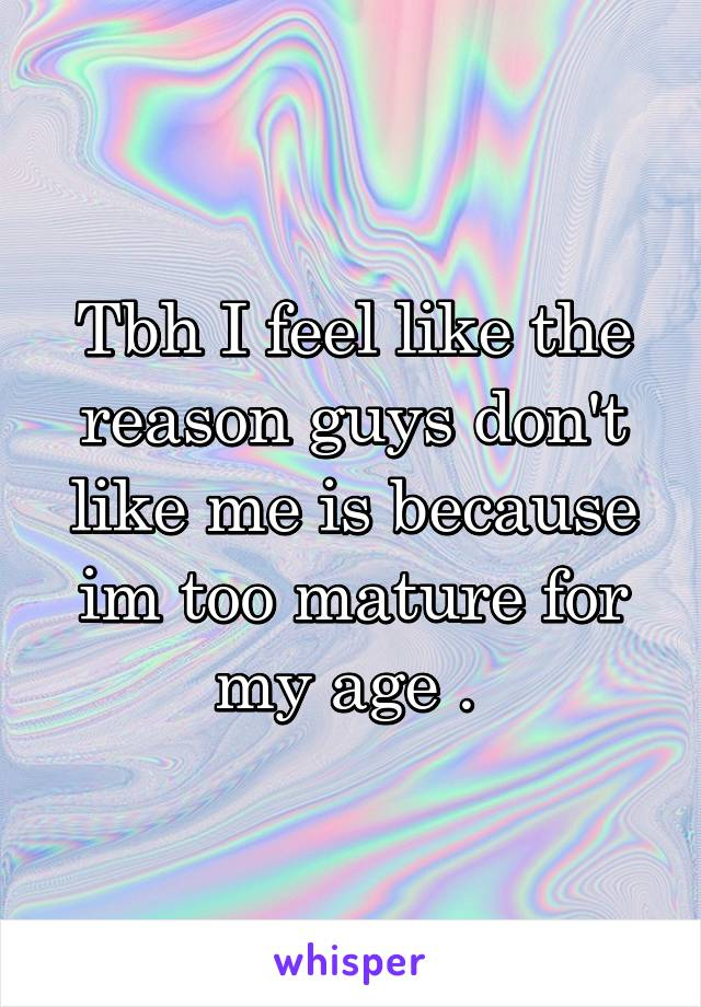 Tbh I feel like the reason guys don't like me is because im too mature for my age .