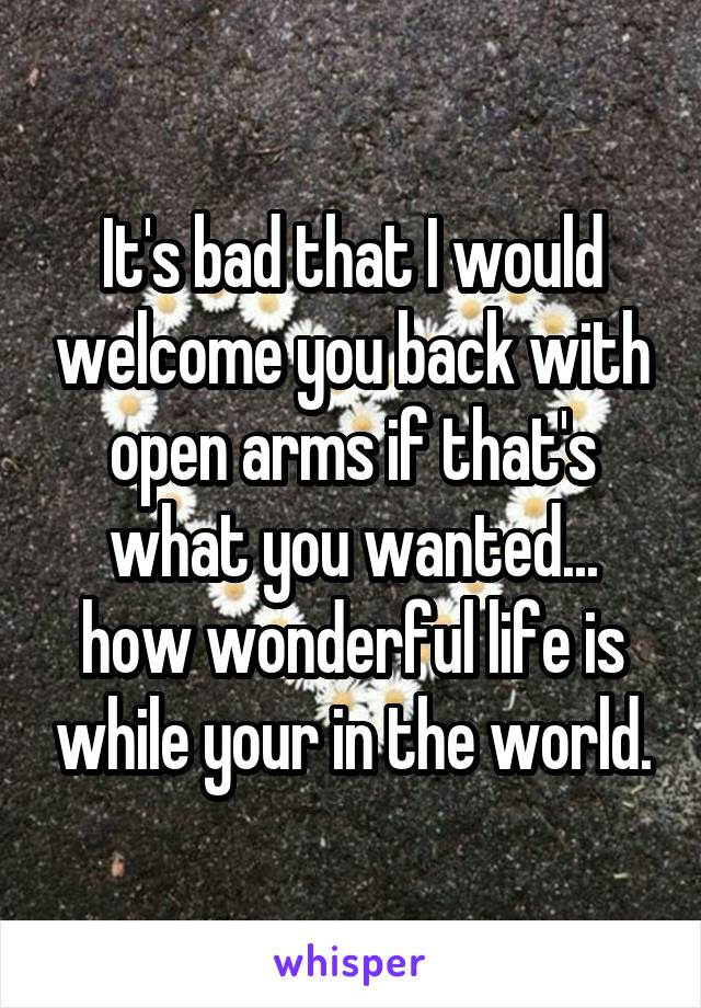 It's bad that I would welcome you back with open arms if that's what you wanted... how wonderful life is while your in the world.