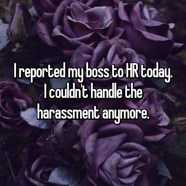 I reported my boss to HR today. I couldn't handle the harassment anymore.