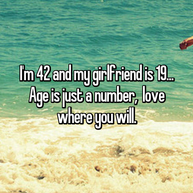 I'm 42 and my girlfriend is 19... Age is just a number,  love where you will.