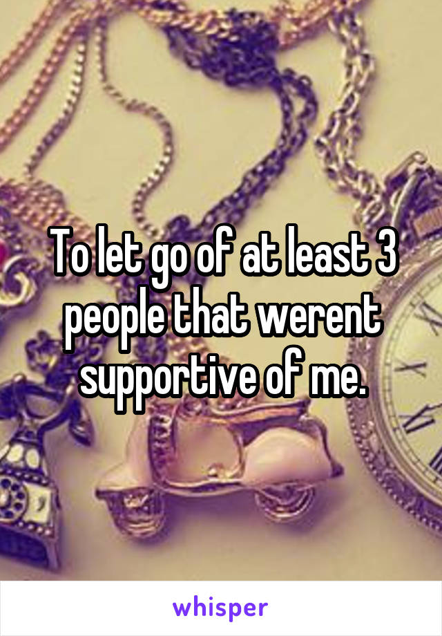 To let go of at least 3 people that werent supportive of me.