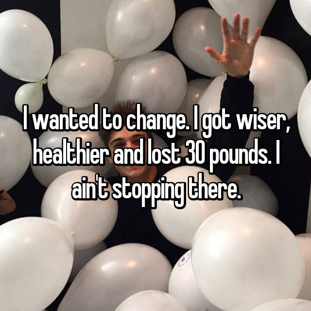 I wanted to change. I got wiser, healthier and lost 30 pounds. I ain't stopping there.
