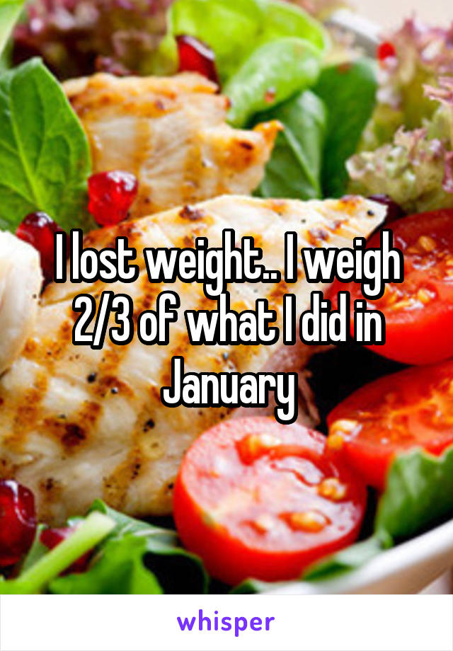 I lost weight.. I weigh 2/3 of what I did in January